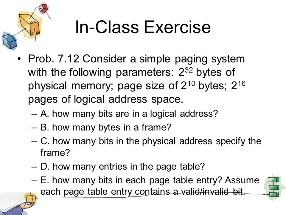 In-Class Exercise Prob. 7.12 Consider a simple paging system with the following parameters: 2 32 bytes of physical memory; page size of 2 10 bytes; 2