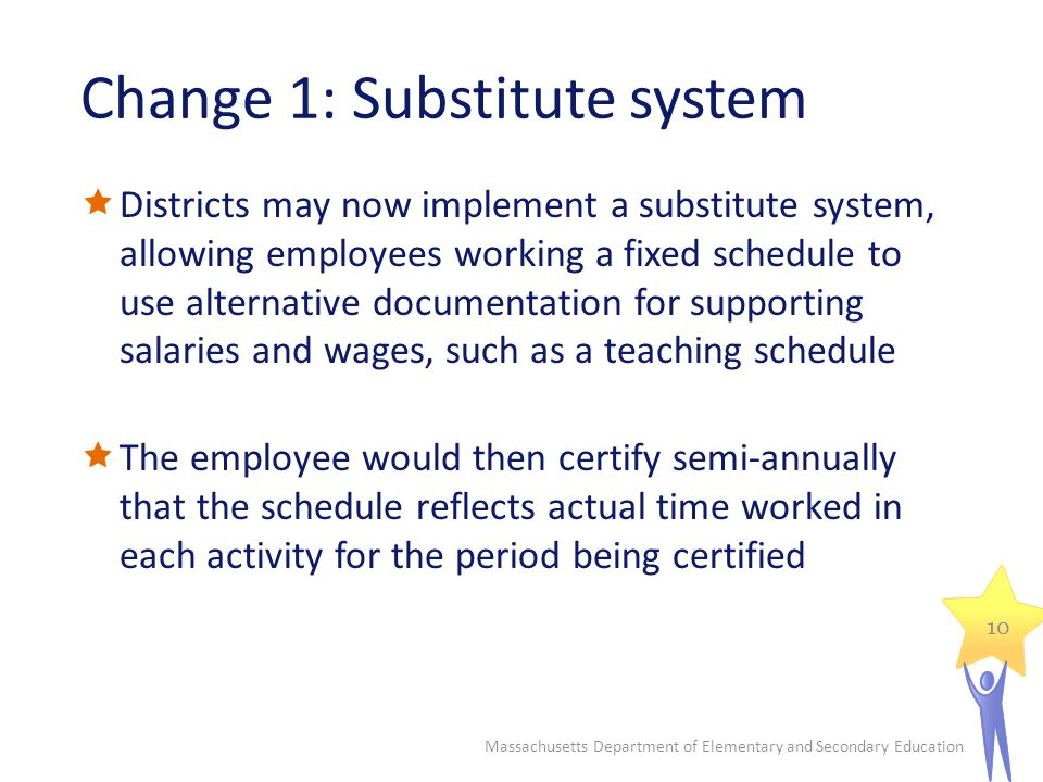 Change 1: Substitute system Districts may now implement a substitute system, allowing employees working a fixed schedule to use alternative documentation for supporting salaries and wages, such as a teaching schedule The employee would then certify semi-annually that the schedule reflects actual time worked in each activity for the period being certified Massachusetts Department of Elementary and Secondary Education 10