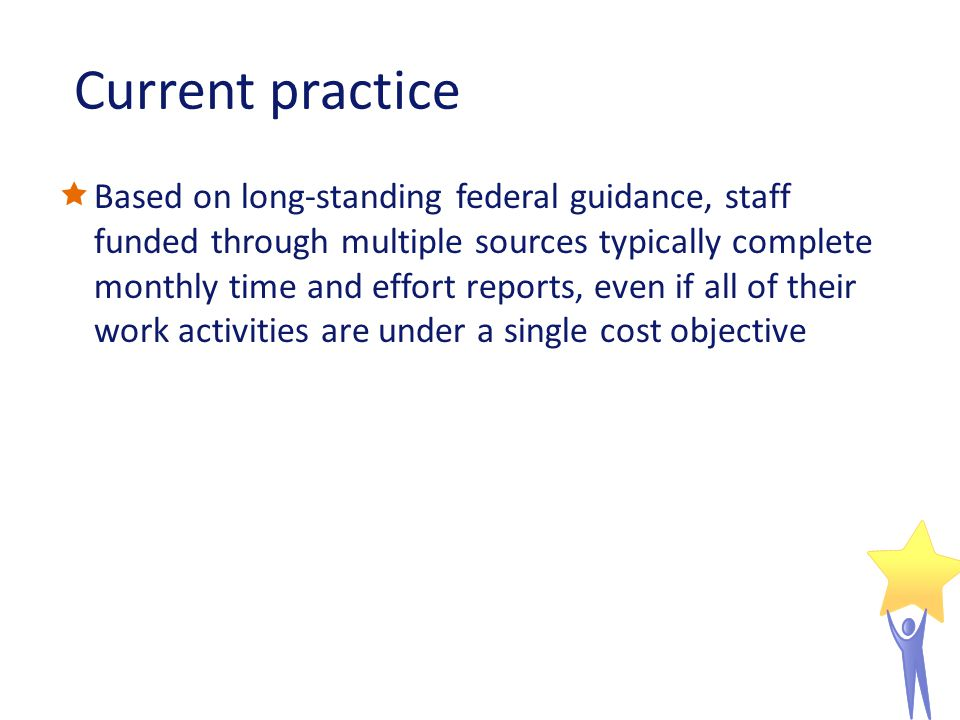 Current practice Based on long-standing federal guidance, staff funded through multiple sources typically complete monthly time and effort reports, even if all of their work activities are under a single cost objective