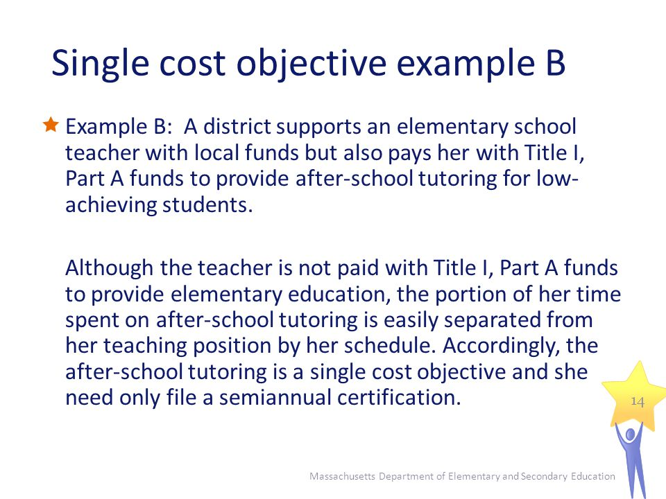 Single cost objective example B Example B: A district supports an elementary school teacher with local funds but also pays her with Title I, Part A funds to provide after-school tutoring for low- achieving students.