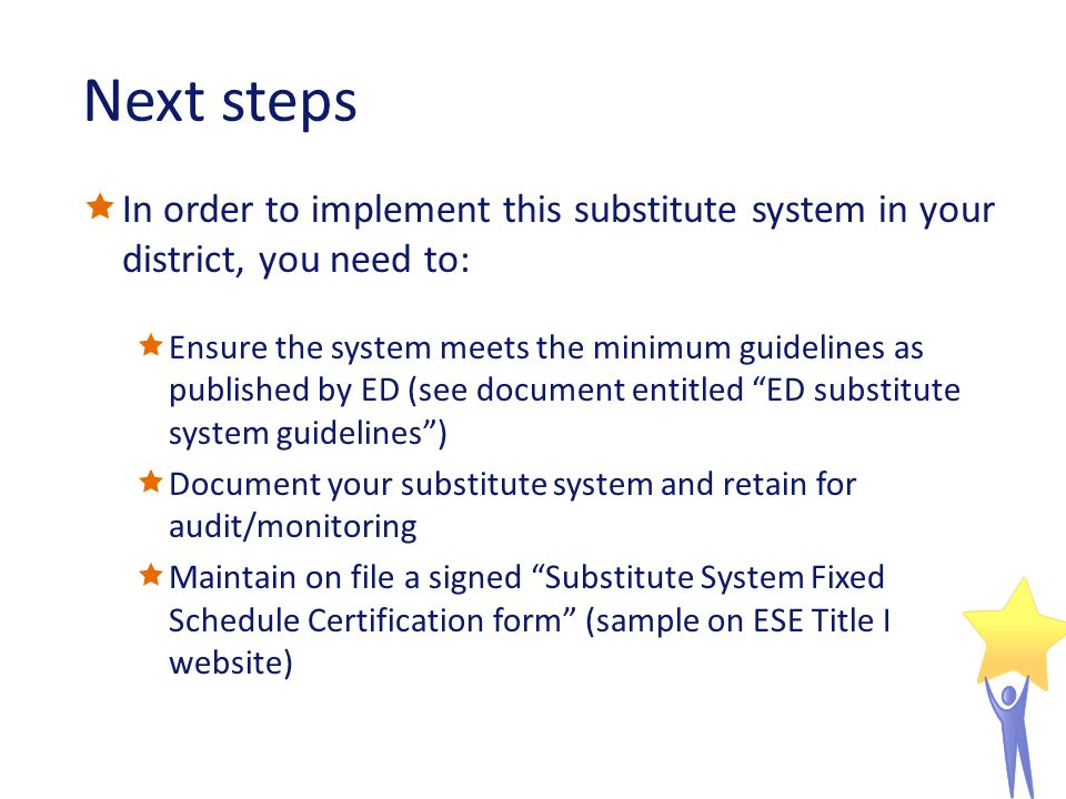 Next steps In order to implement this substitute system in your district, you need to: Ensure the system meets the minimum guidelines as published by ED (see document entitled ED substitute system guidelines) Document your substitute system and retain for audit/monitoring Maintain on file a signed Substitute System Fixed Schedule Certification form (sample on ESE Title I website)