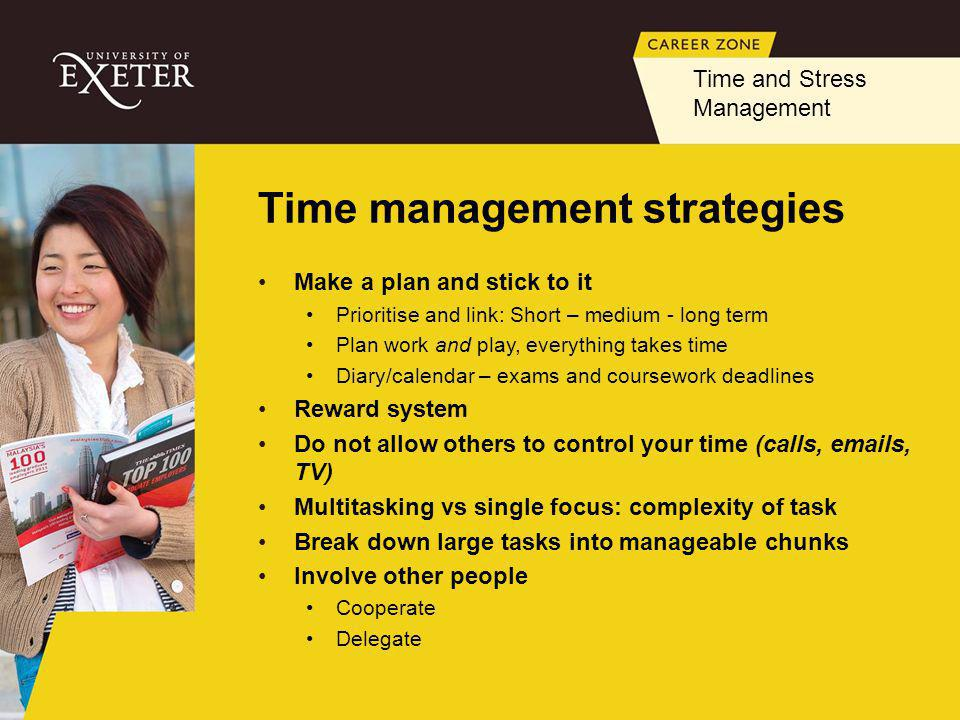 Time management strategies Make a plan and stick to it Prioritise and link: Short – medium - long term Plan work and play, everything takes time Diary/calendar – exams and coursework deadlines Reward system Do not allow others to control your time (calls, emails, TV) Multitasking vs single focus: complexity of task Break down large tasks into manageable chunks Involve other people Cooperate Delegate Time and Stress Management