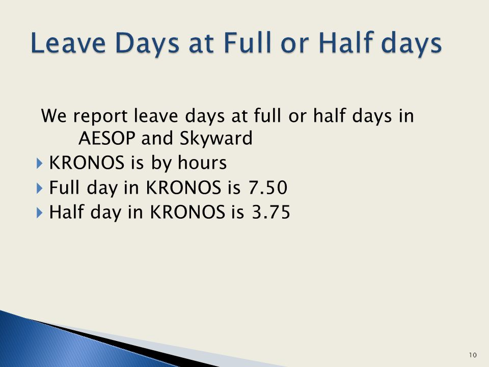 We report leave days at full or half days in AESOP and Skyward KRONOS is by hours Full day in KRONOS is 7.50 Half day in KRONOS is 3.75 10