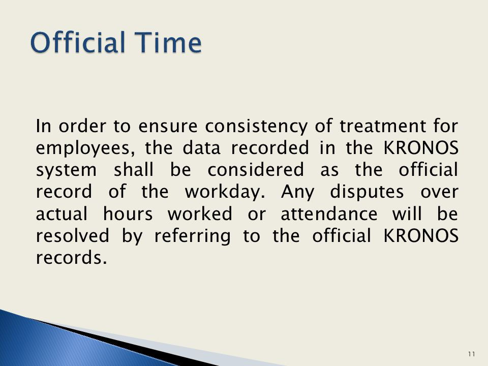 In order to ensure consistency of treatment for employees, the data recorded in the KRONOS system shall be considered as the official record of the wo