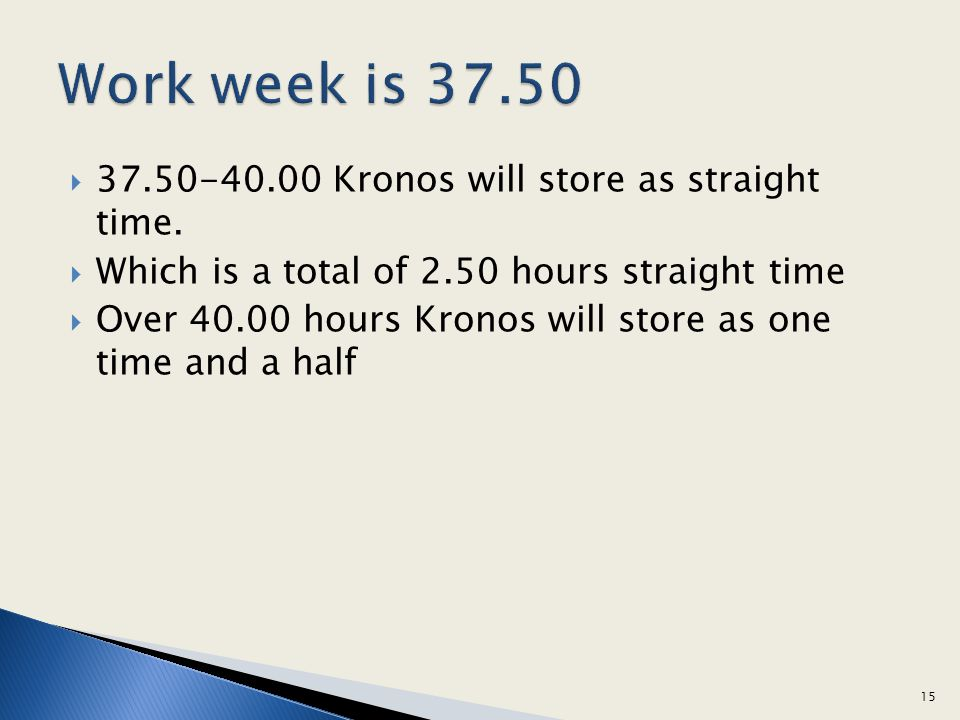 37.50-40.00 Kronos will store as straight time. Which is a total of 2.50 hours straight time Over 40.00 hours Kronos will store as one time and a half