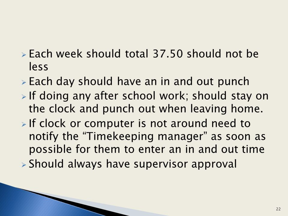Each week should total 37.50 should not be less Each day should have an in and out punch If doing any after school work; should stay on the clock and