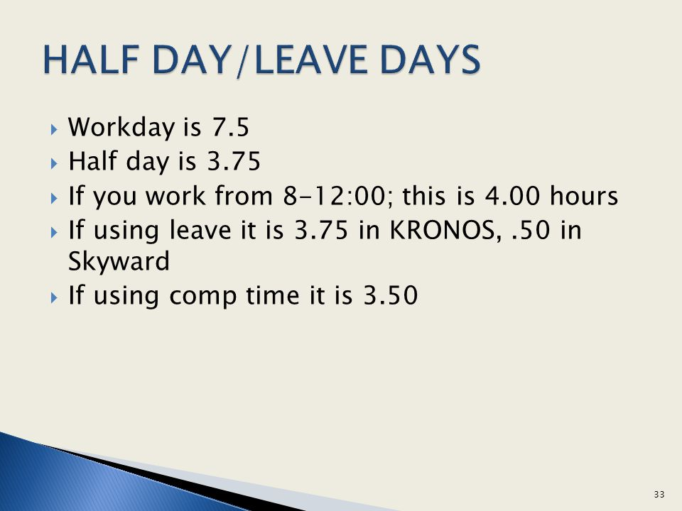 Workday is 7.5 Half day is 3.75 If you work from 8-12:00; this is 4.00 hours If using leave it is 3.75 in KRONOS,.50 in Skyward If using comp time it