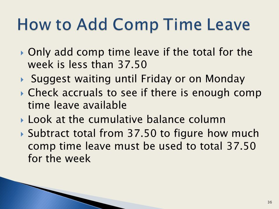Only add comp time leave if the total for the week is less than 37.50 Suggest waiting until Friday or on Monday Check accruals to see if there is enou