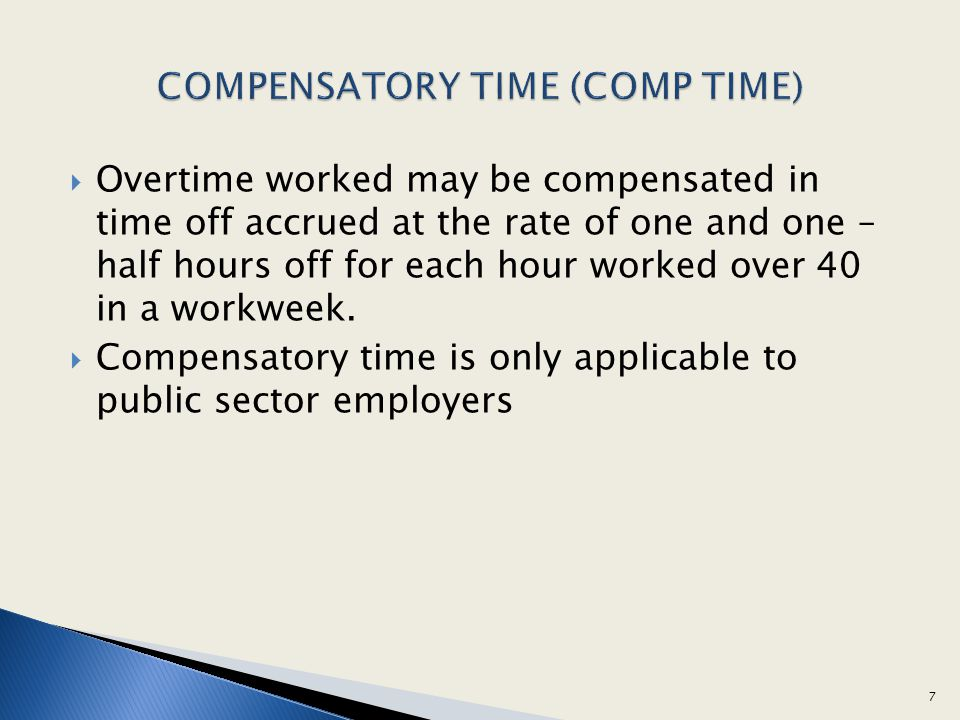 Overtime worked may be compensated in time off accrued at the rate of one and one – half hours off for each hour worked over 40 in a workweek. Compens
