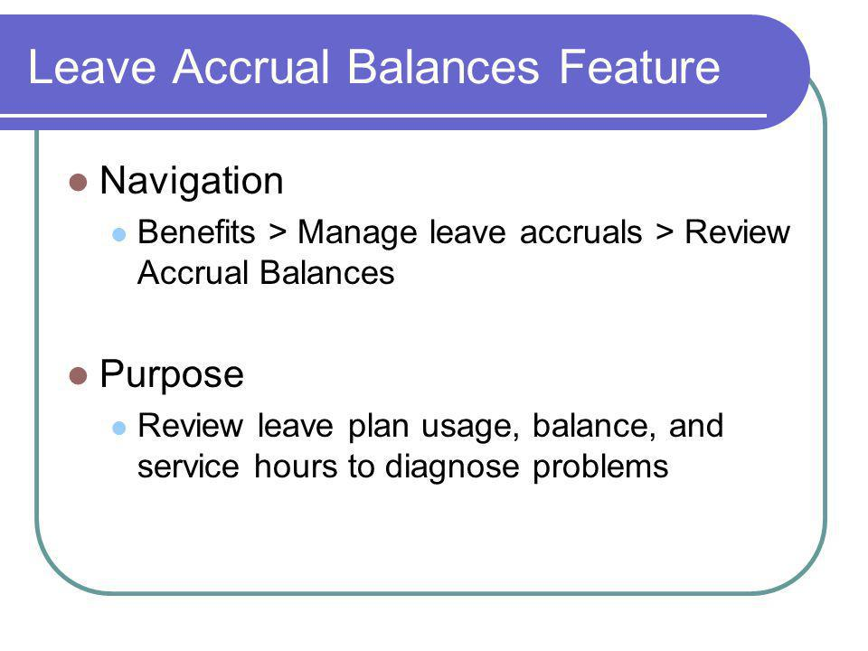 Leave Accrual Balances Feature Navigation Benefits > Manage leave accruals > Review Accrual Balances Purpose Review leave plan usage, balance, and service hours to diagnose problems