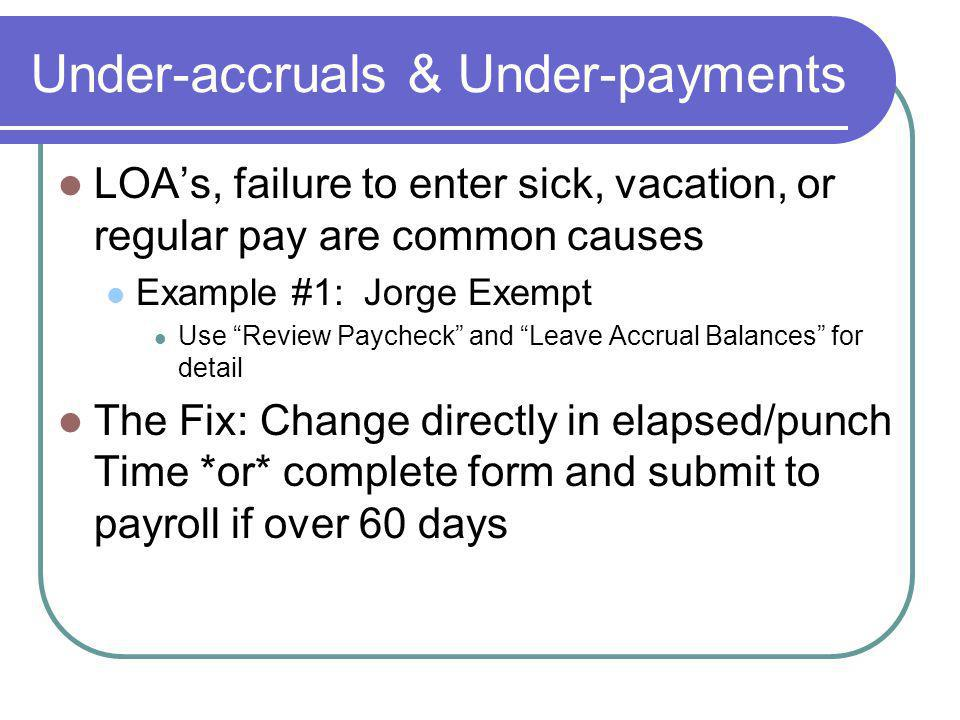 Under-accruals & Under-payments LOAs, failure to enter sick, vacation, or regular pay are common causes Example #1: Jorge Exempt Use Review Paycheck and Leave Accrual Balances for detail The Fix: Change directly in elapsed/punch Time *or* complete form and submit to payroll if over 60 days