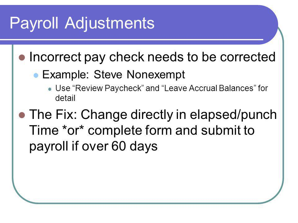 Payroll Adjustments Incorrect pay check needs to be corrected Example: Steve Nonexempt Use Review Paycheck and Leave Accrual Balances for detail The Fix: Change directly in elapsed/punch Time *or* complete form and submit to payroll if over 60 days