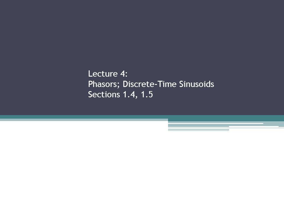 Lecture 4: Phasors; Discrete-Time Sinusoids Sections 1.4, 1.5