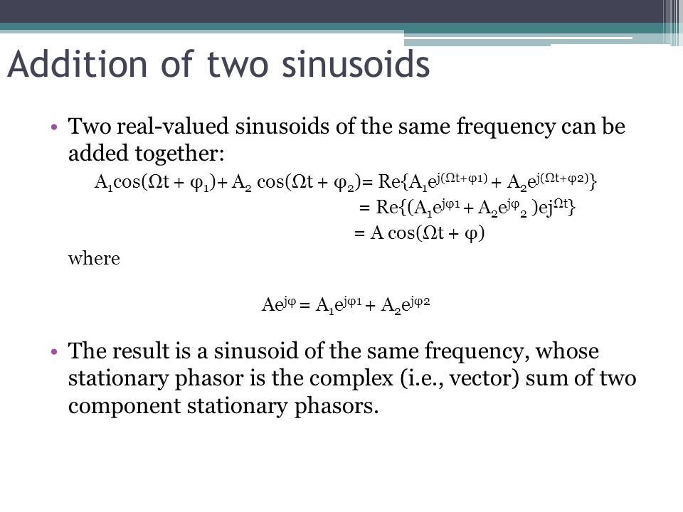 Addition of two sinusoids Two real-valued sinusoids of the same frequency can be added together: A 1 cos(Ωt + φ 1 )+ A 2 cos(Ωt + φ 2 )= Re{A 1 e j(Ωt