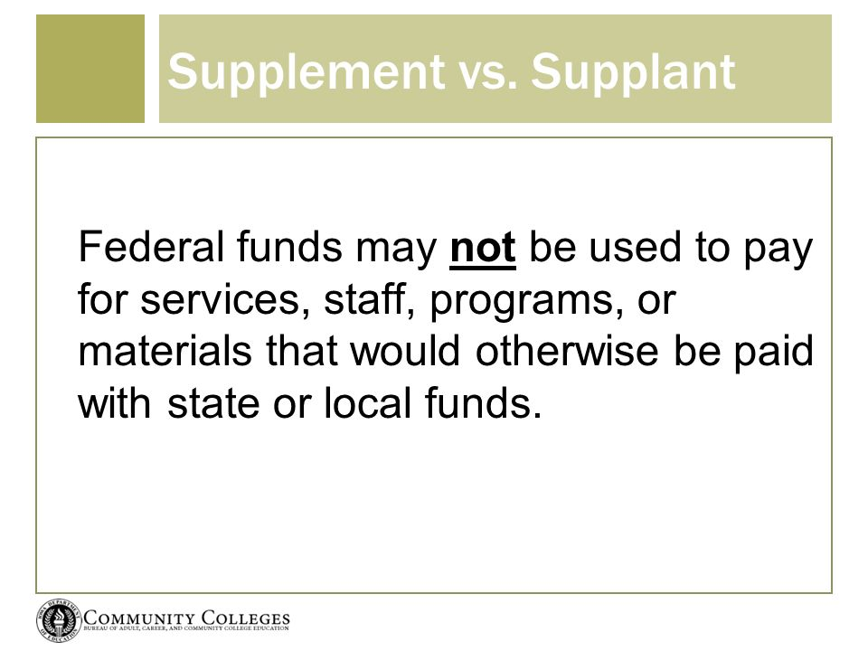 Supplement vs. Supplant Federal funds may not be used to pay for services, staff, programs, or materials that would otherwise be paid with state or lo