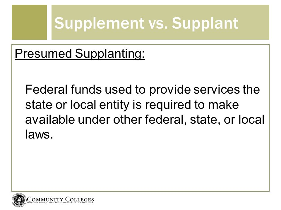 Supplement vs. Supplant Presumed Supplanting: Federal funds used to provide services the state or local entity is required to make available under oth