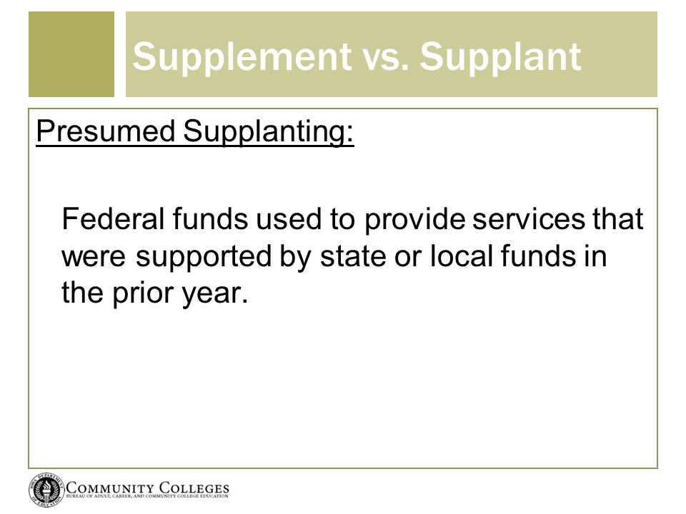 Supplement vs. Supplant Presumed Supplanting: Federal funds used to provide services that were supported by state or local funds in the prior year.