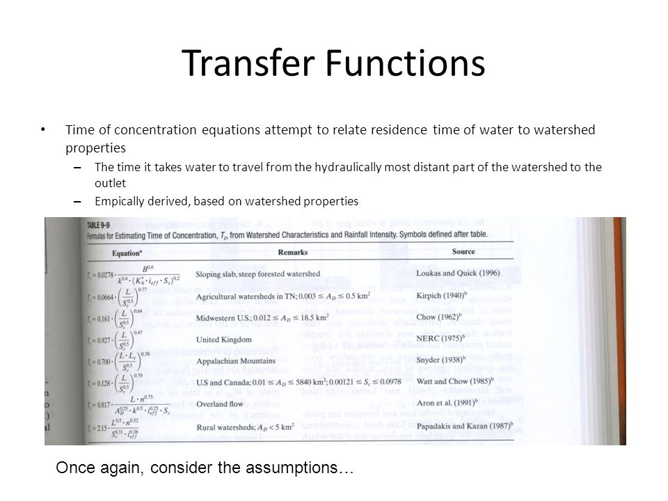 Transfer Functions Time of concentration equations attempt to relate residence time of water to watershed properties – The time it takes water to travel from the hydraulically most distant part of the watershed to the outlet – Empically derived, based on watershed properties Once again, consider the assumptions…