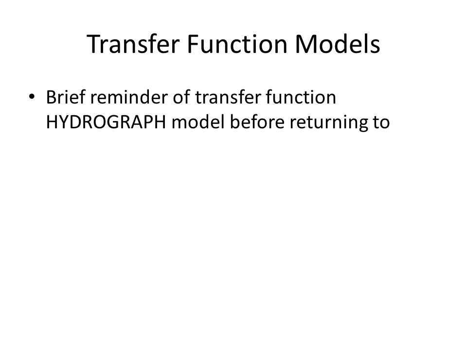 Transfer Function Models Brief reminder of transfer function HYDROGRAPH model before returning to