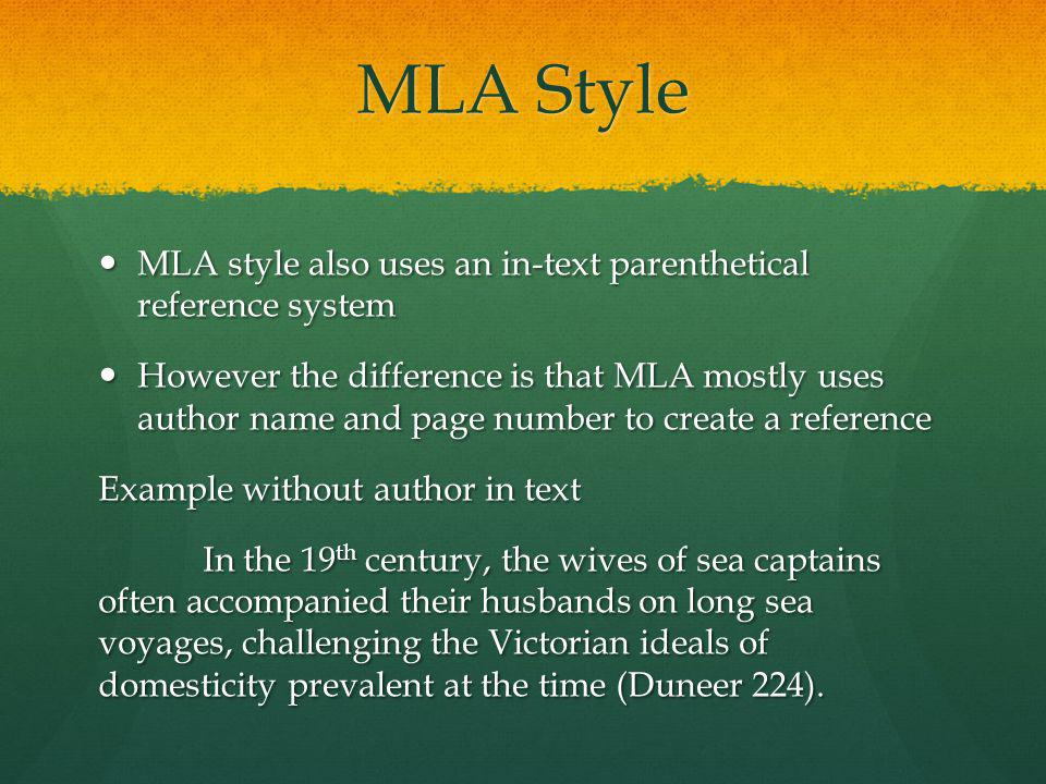 MLA Style MLA style also uses an in-text parenthetical reference system MLA style also uses an in-text parenthetical reference system However the difference is that MLA mostly uses author name and page number to create a reference However the difference is that MLA mostly uses author name and page number to create a reference Example without author in text In the 19 th century, the wives of sea captains often accompanied their husbands on long sea voyages, challenging the Victorian ideals of domesticity prevalent at the time (Duneer 224).