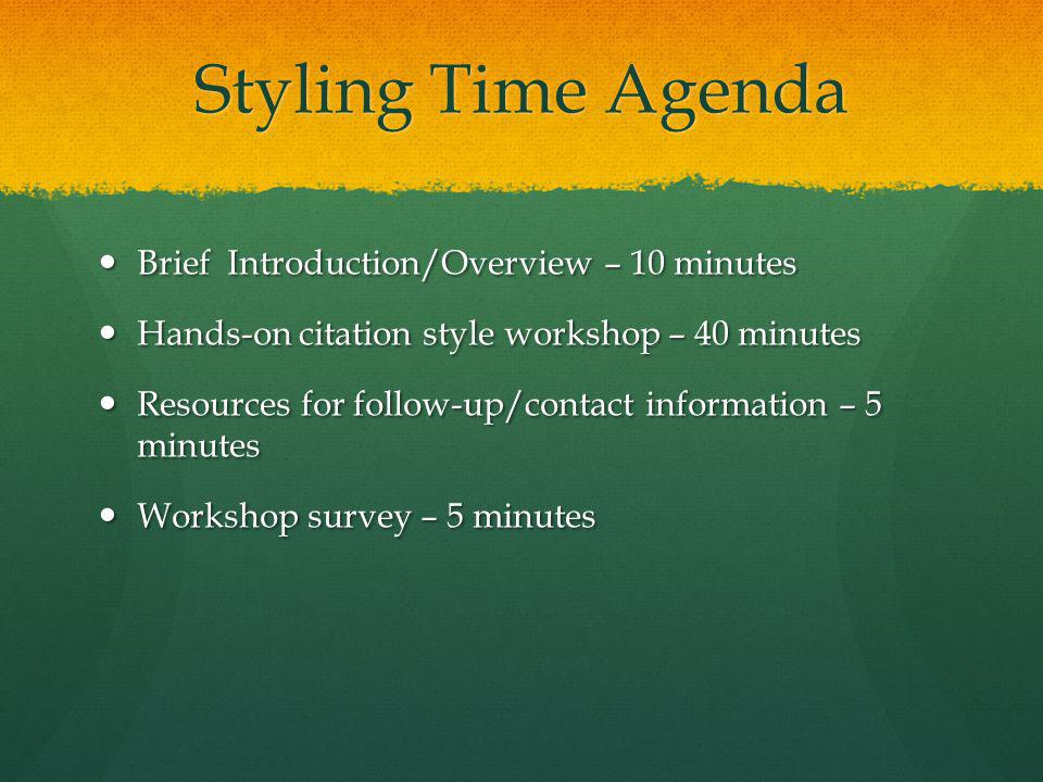 Styling Time Agenda Brief Introduction/Overview – 10 minutes Brief Introduction/Overview – 10 minutes Hands-on citation style workshop – 40 minutes Hands-on citation style workshop – 40 minutes Resources for follow-up/contact information – 5 minutes Resources for follow-up/contact information – 5 minutes Workshop survey – 5 minutes Workshop survey – 5 minutes