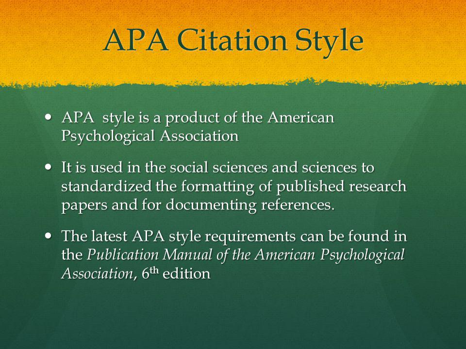 APA Citation Style APA style is a product of the American Psychological Association APA style is a product of the American Psychological Association It is used in the social sciences and sciences to standardized the formatting of published research papers and for documenting references.