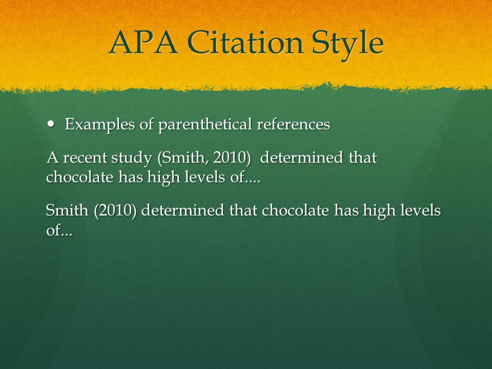 APA Citation Style Examples of parenthetical references Examples of parenthetical references A recent study (Smith, 2010) determined that chocolate has high levels of....