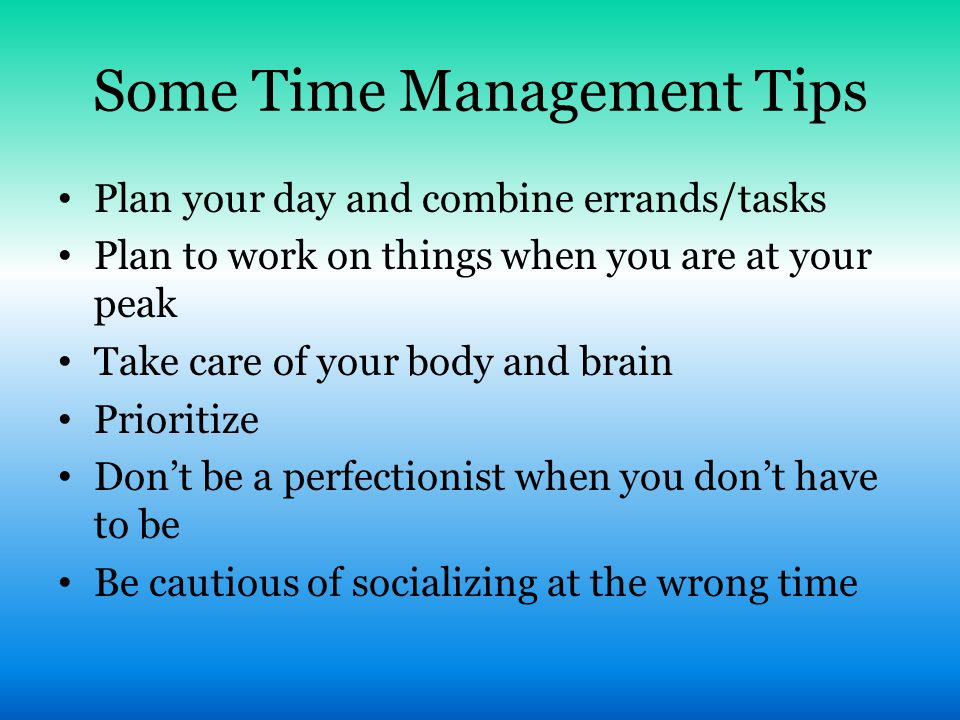 Some Time Management Tips Plan your day and combine errands/tasks Plan to work on things when you are at your peak Take care of your body and brain Pr