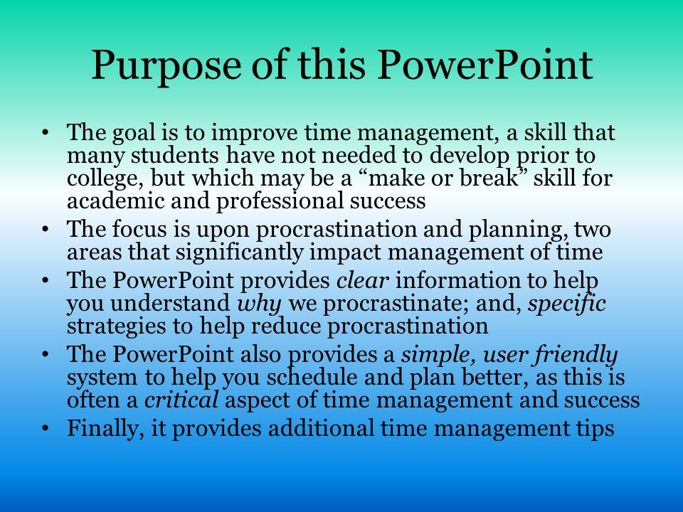 Purpose of this PowerPoint The goal is to improve time management, a skill that many students have not needed to develop prior to college, but which m