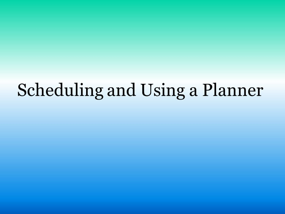Scheduling and Using a Planner