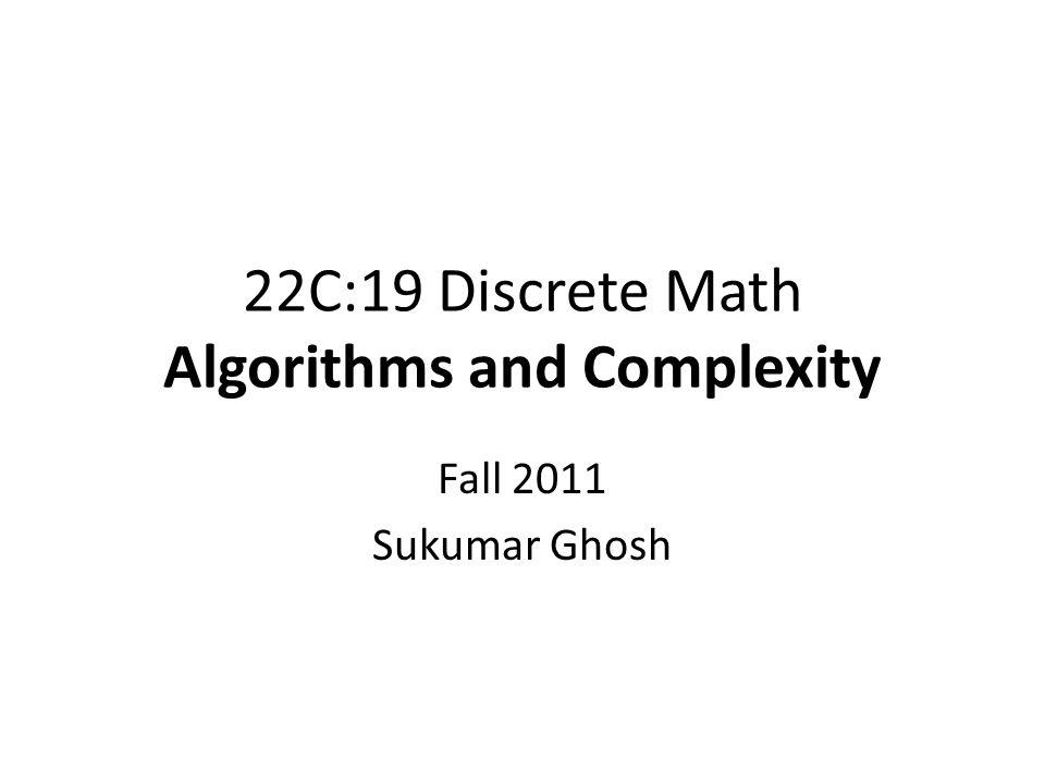 22C:19 Discrete Math Algorithms and Complexity Fall 2011 Sukumar Ghosh