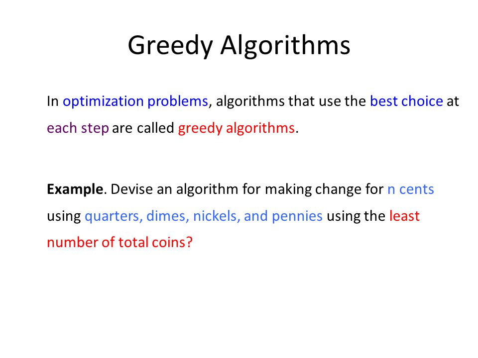 Greedy Algorithms In optimization problems, algorithms that use the best choice at each step are called greedy algorithms.