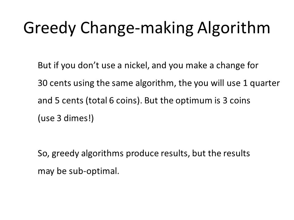 Greedy Change-making Algorithm But if you dont use a nickel, and you make a change for 30 cents using the same algorithm, the you will use 1 quarter and 5 cents (total 6 coins).