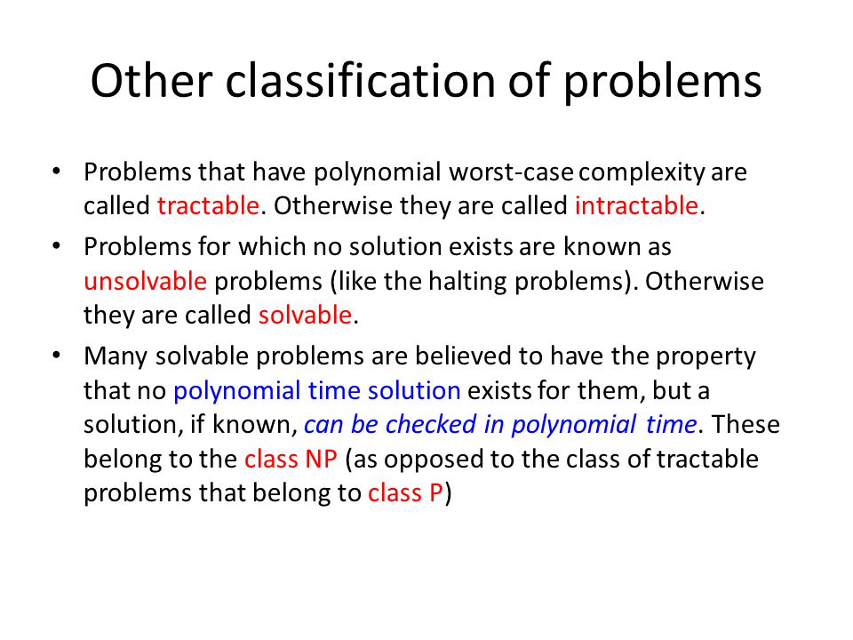 Other classification of problems Problems that have polynomial worst-case complexity are called tractable.