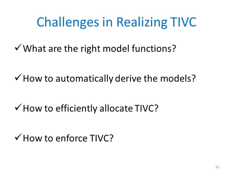 Challenges in Realizing TIVC What are the right model functions? How to automatically derive the models? How to efficiently allocate TIVC? How to enfo