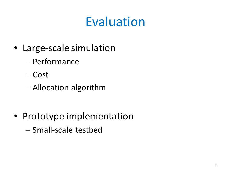 Evaluation Large-scale simulation – Performance – Cost – Allocation algorithm Prototype implementation – Small-scale testbed 38