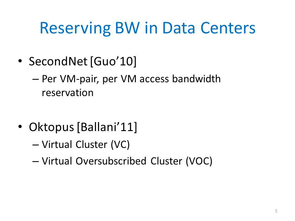 Reserving BW in Data Centers SecondNet [Guo10] – Per VM-pair, per VM access bandwidth reservation Oktopus [Ballani11] – Virtual Cluster (VC) – Virtual