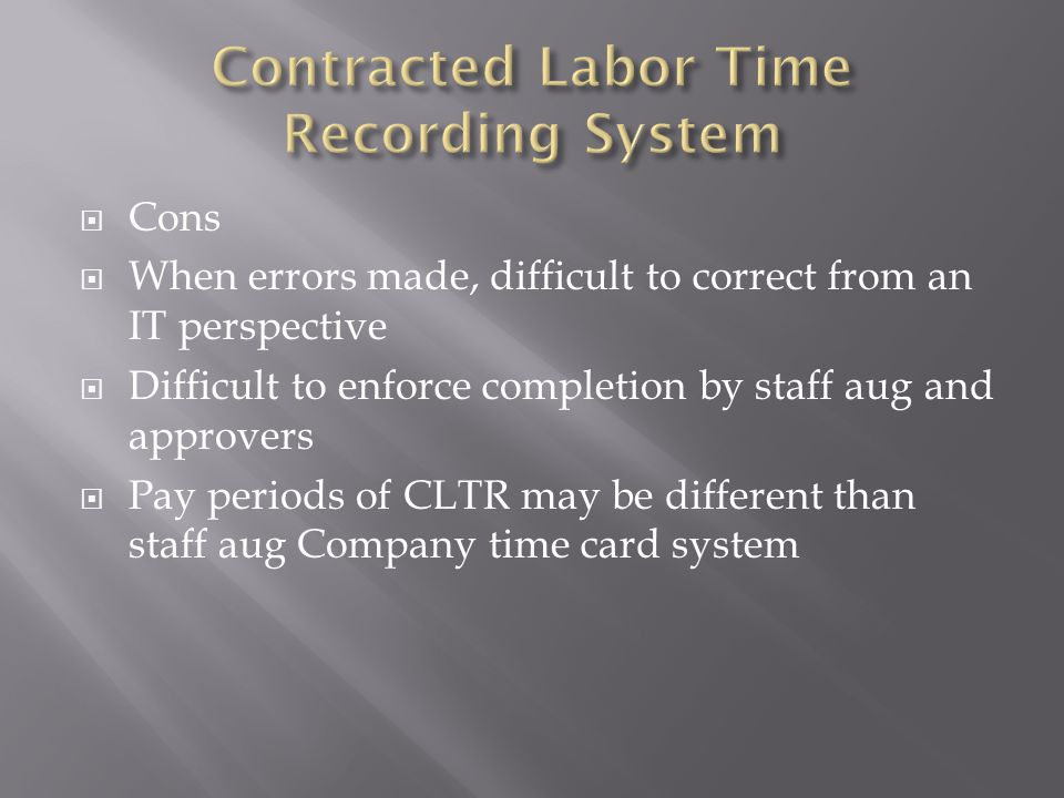 Cons When errors made, difficult to correct from an IT perspective Difficult to enforce completion by staff aug and approvers Pay periods of CLTR may be different than staff aug Company time card system