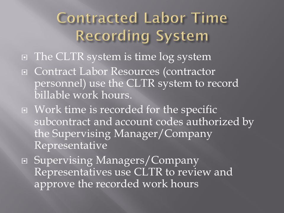 The CLTR system is time log system Contract Labor Resources (contractor personnel) use the CLTR system to record billable work hours.