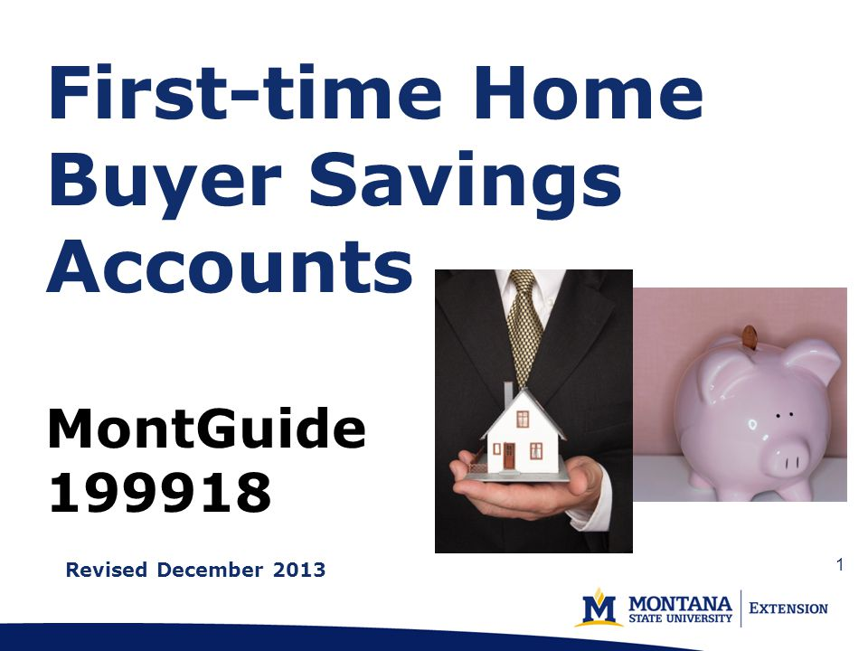 First-time Home Buyer Savings Accounts MontGuide 199918 Revised December 2013 1