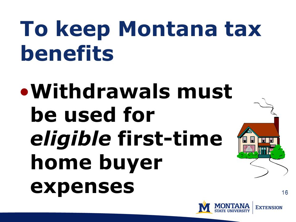To keep Montana tax benefits Withdrawals must be used for eligible first-time home buyer expenses 16