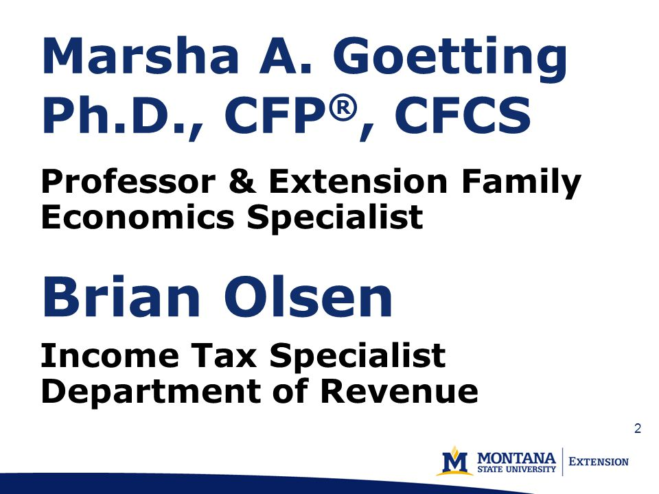 Marsha A. Goetting Ph.D., CFP ®, CFCS Professor & Extension Family Economics Specialist Brian Olsen Income Tax Specialist Department of Revenue 2