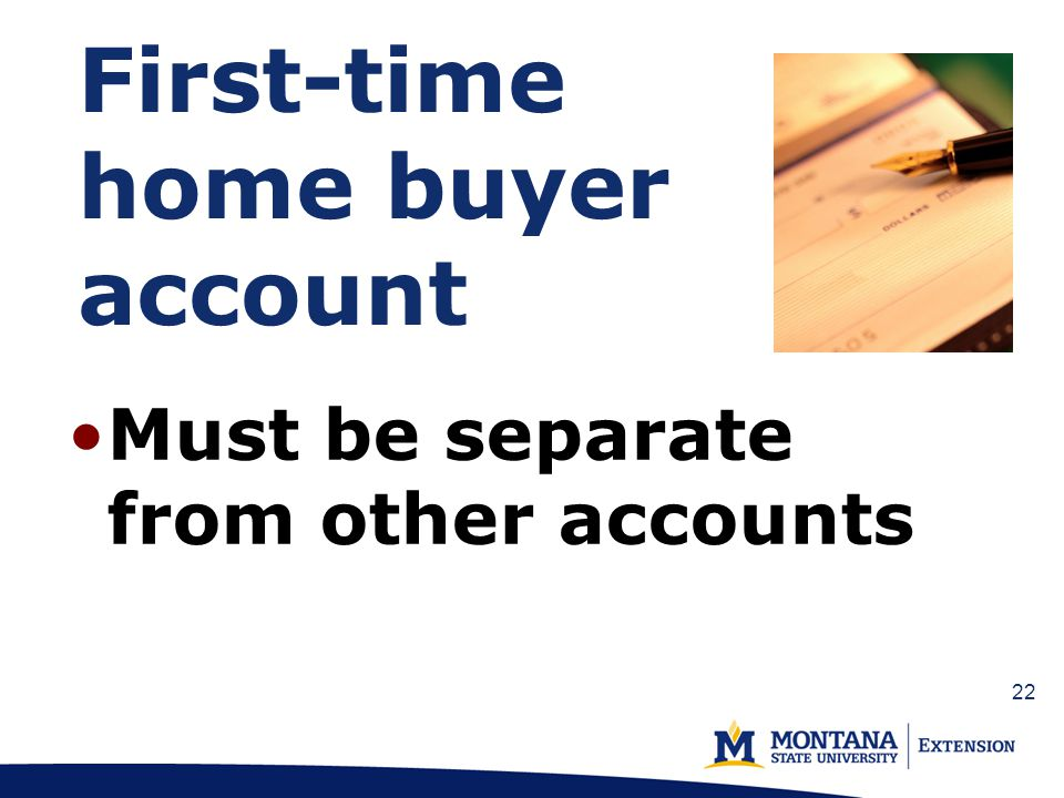 First-time home buyer account Must be separate from other accounts 22