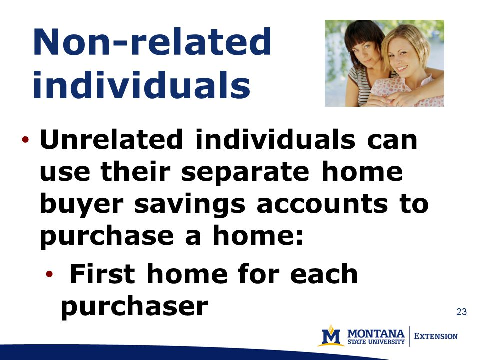 Non-related individuals Unrelated individuals can use their separate home buyer savings accounts to purchase a home: First home for each purchaser 23