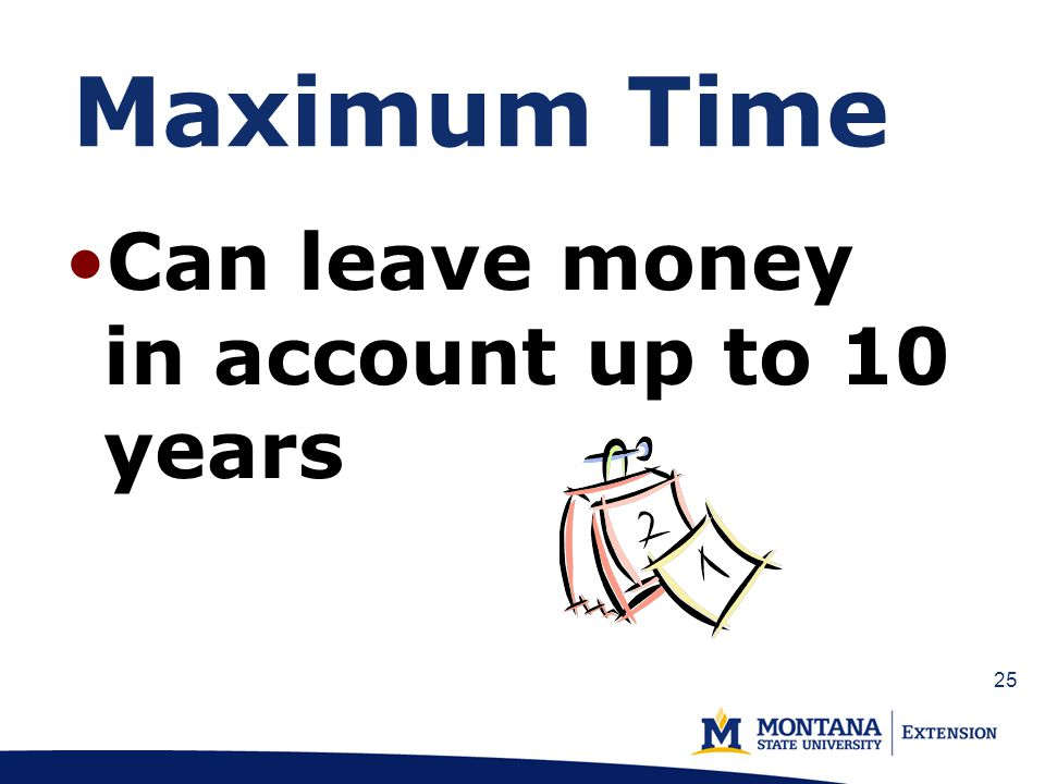 Maximum Time Can leave money in account up to 10 years 25