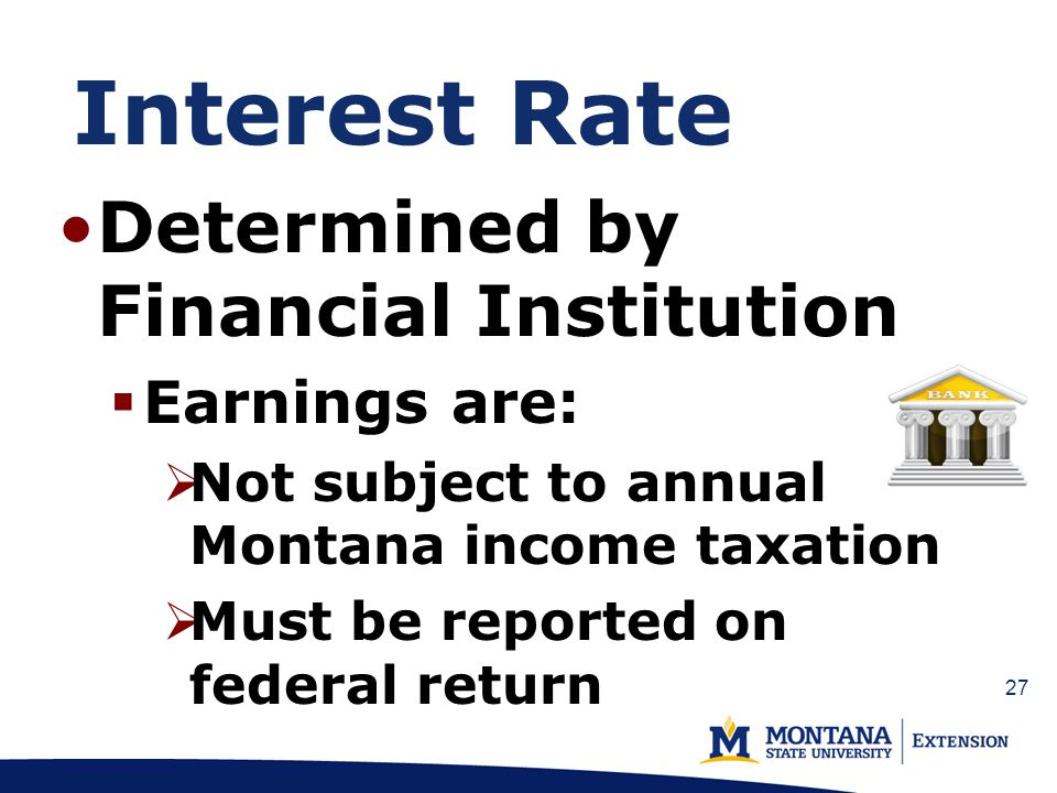 Interest Rate Determined by Financial Institution Earnings are: Not subject to annual Montana income taxation Must be reported on federal return 27