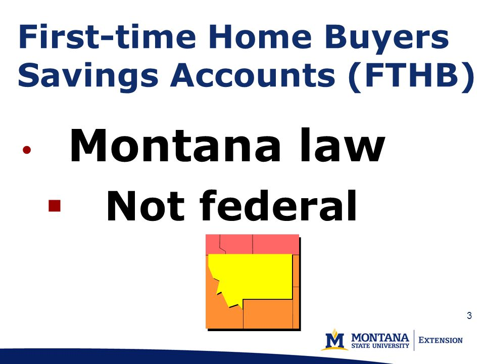 First-time Home Buyers Savings Accounts (FTHB) Montana law Not federal 3