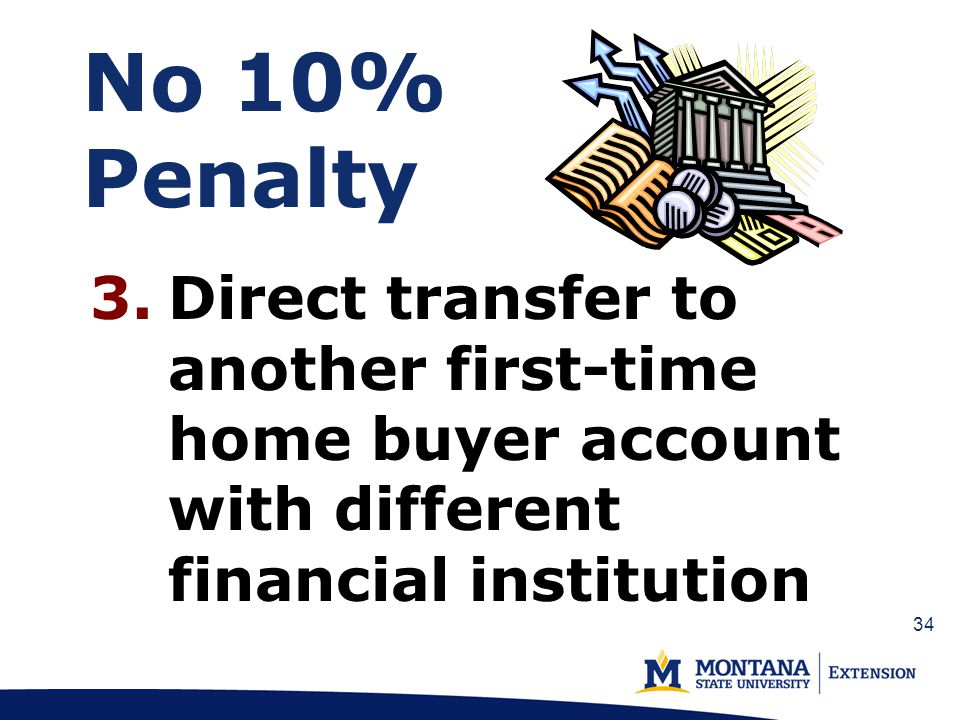 No 10% Penalty 3.Direct transfer to another first-time home buyer account with different financial institution 34