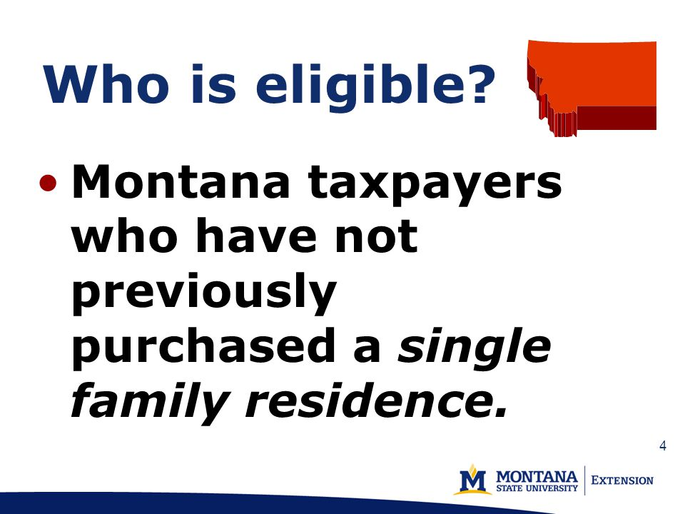 Who is eligible? Montana taxpayers who have not previously purchased a single family residence. 4