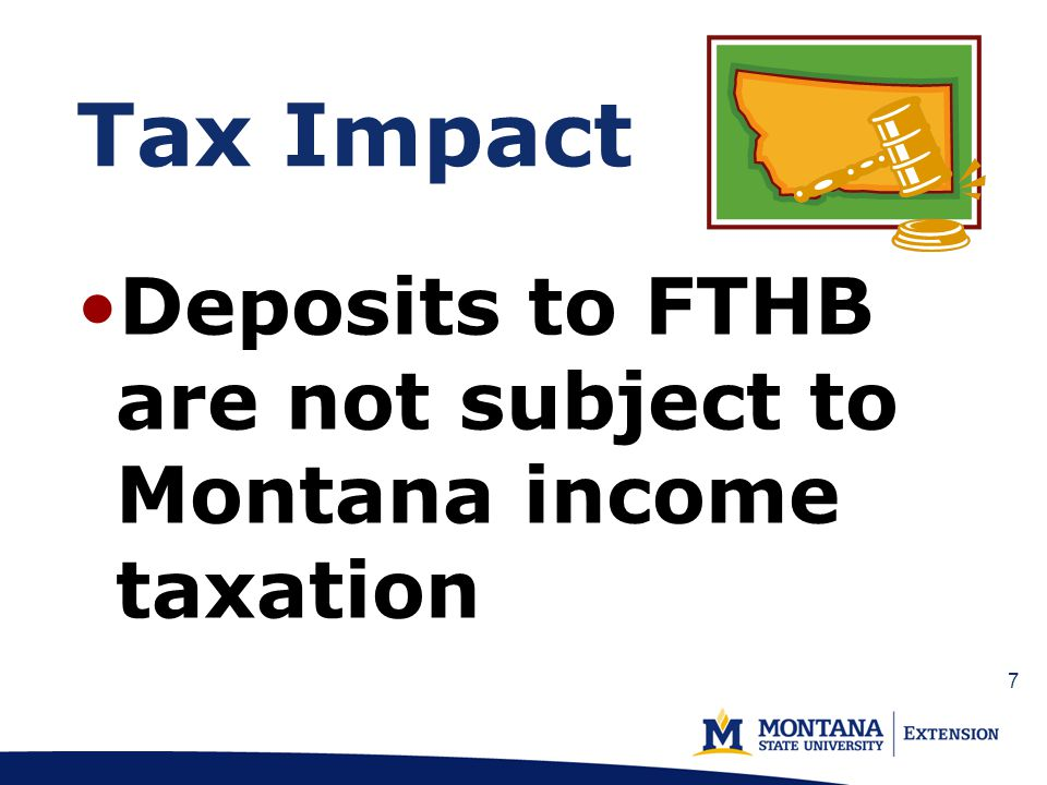 Tax Impact Deposits to FTHB are not subject to Montana income taxation 7